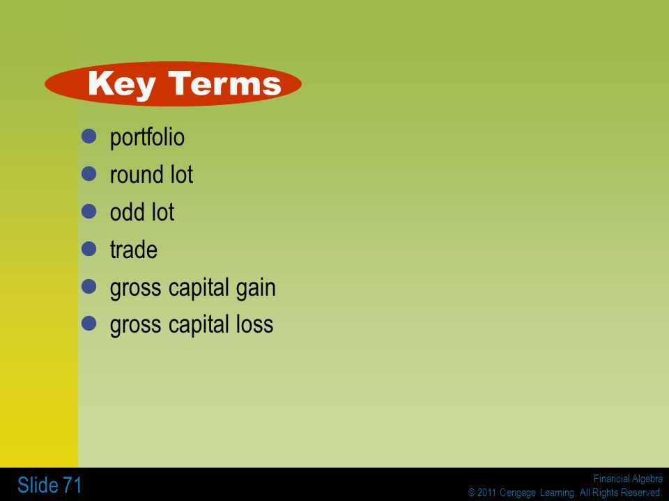 Financial Algebra © 2011 Cengage Learning. All Rights Reserved. Slide 71 portfolio round lot odd lot trade gross capital gain gross capital loss Key T