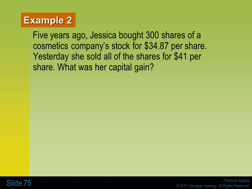 Financial Algebra © 2011 Cengage Learning. All Rights Reserved. Slide 75 Example 2 Five years ago, Jessica bought 300 shares of a cosmetics companys s