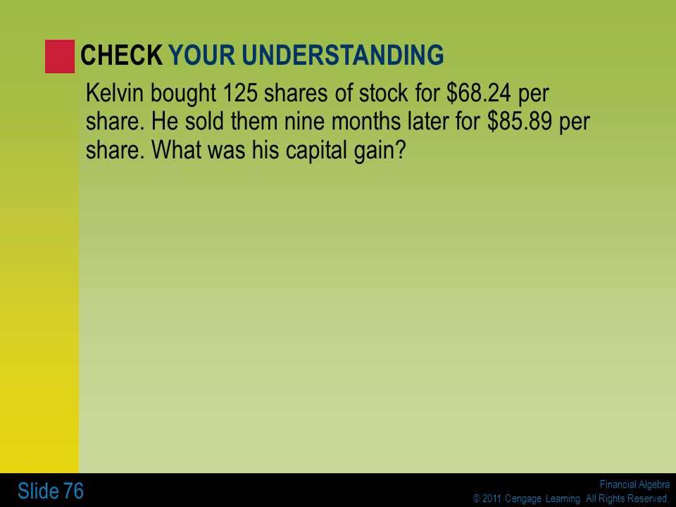 Financial Algebra © 2011 Cengage Learning. All Rights Reserved. Slide 76 Kelvin bought 125 shares of stock for $68.24 per share. He sold them nine mon
