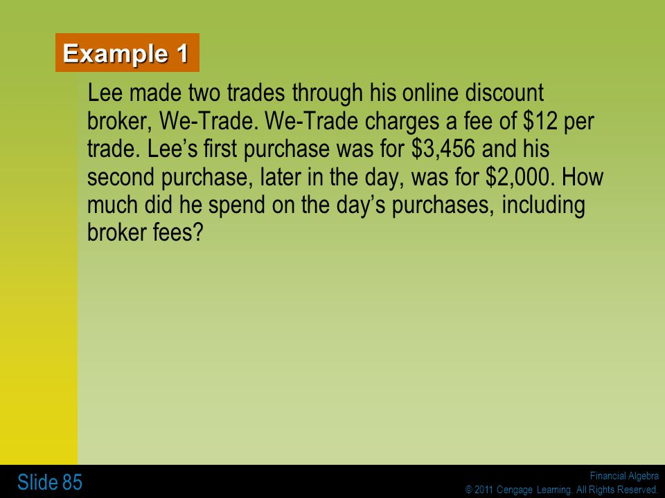 Financial Algebra © 2011 Cengage Learning. All Rights Reserved. Slide 85 Example 1 Lee made two trades through his online discount broker, We-Trade. W