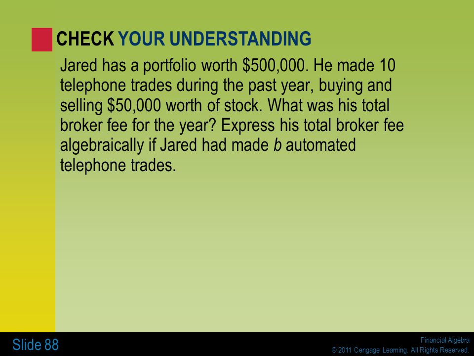 Financial Algebra © 2011 Cengage Learning. All Rights Reserved. Slide 88 Jared has a portfolio worth $500,000. He made 10 telephone trades during the