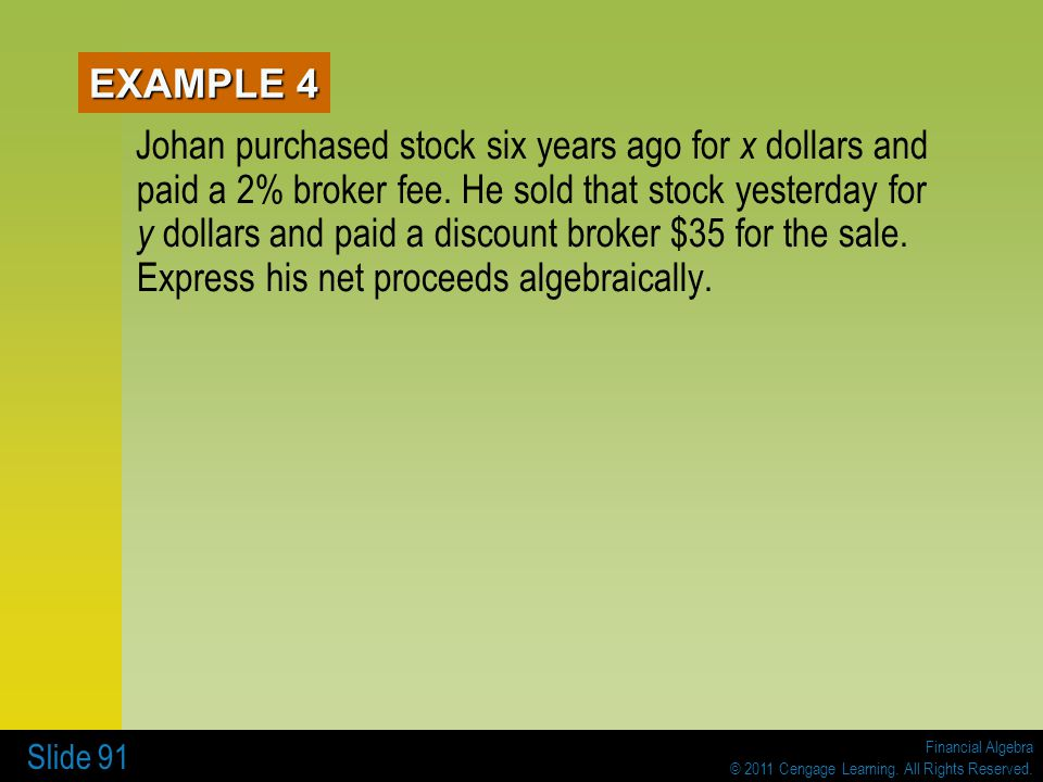 Financial Algebra © 2011 Cengage Learning. All Rights Reserved. Slide 91 EXAMPLE 4 Johan purchased stock six years ago for x dollars and paid a 2% bro