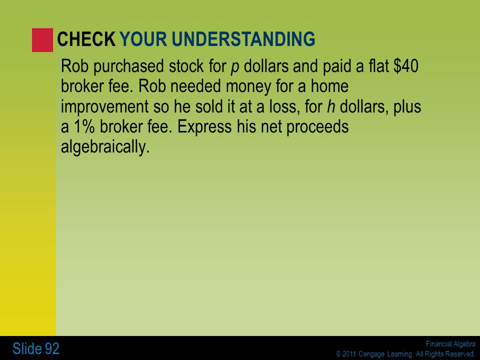 Financial Algebra © 2011 Cengage Learning. All Rights Reserved. Slide 92 Rob purchased stock for p dollars and paid a flat $40 broker fee. Rob needed