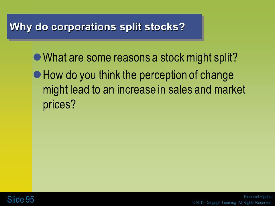 Financial Algebra © 2011 Cengage Learning. All Rights Reserved. Slide 95 Why do corporations split stocks? What are some reasons a stock might split?