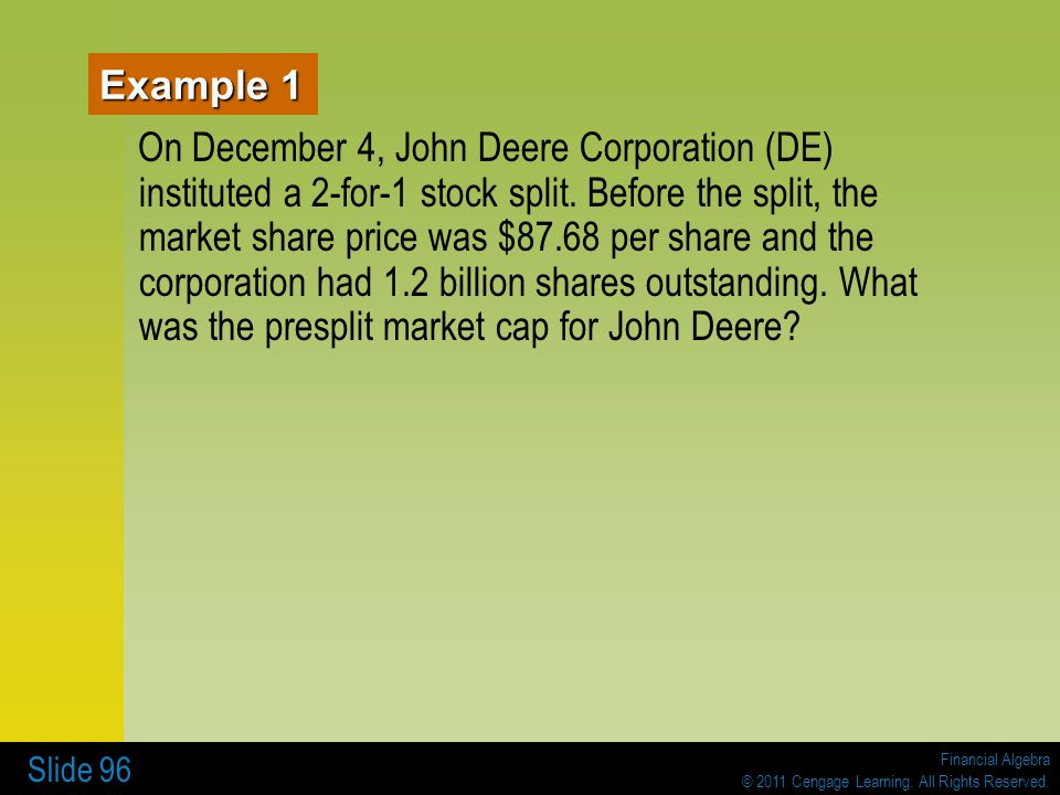 Financial Algebra © 2011 Cengage Learning. All Rights Reserved. Slide 96 Example 1 On December 4, John Deere Corporation (DE) instituted a 2-for-1 sto