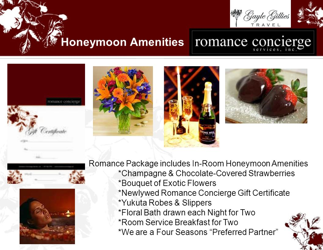 Honeymoon Amenities Romance Package includes In-Room Honeymoon Amenities *Champagne & Chocolate-Covered Strawberries *Bouquet of Exotic Flowers *Newlywed Romance Concierge Gift Certificate *Yukuta Robes & Slippers *Floral Bath drawn each Night for Two *Room Service Breakfast for Two *We are a Four Seasons Preferred Partner