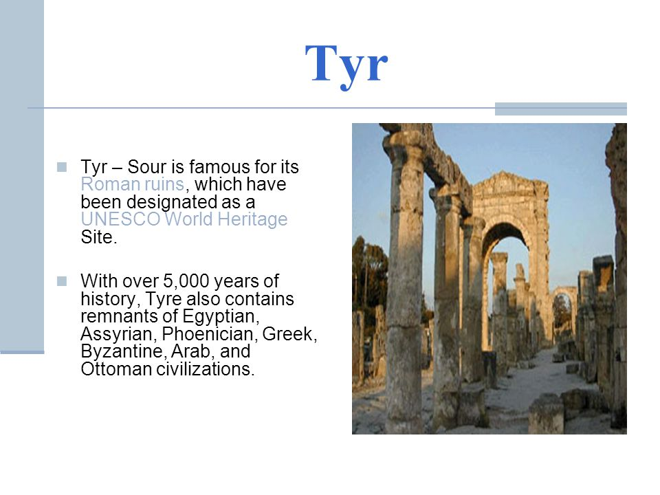 Tyr Tyr – Sour is famous for its Roman ruins, which have been designated as a UNESCO World Heritage Site.