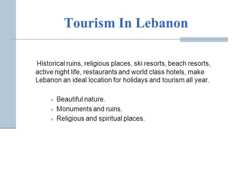 Tourism In Lebanon Historical ruins, religious places, ski resorts, beach resorts, active night life, restaurants and world class hotels, make Lebanon an ideal location for holidays and tourism all year.