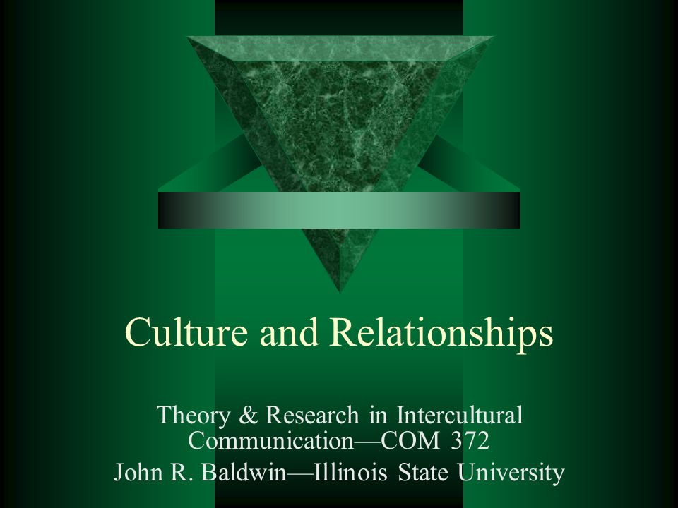 Culture and Relationships Theory & Research in Intercultural CommunicationCOM 372 John R. BaldwinIllinois State University