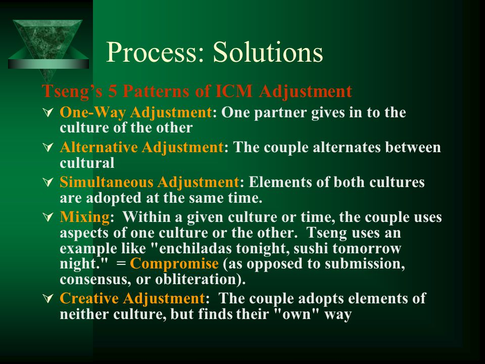 Process: Solutions Tsengs 5 Patterns of ICM Adjustment One-Way Adjustment: One partner gives in to the culture of the other Alternative Adjustment: Th