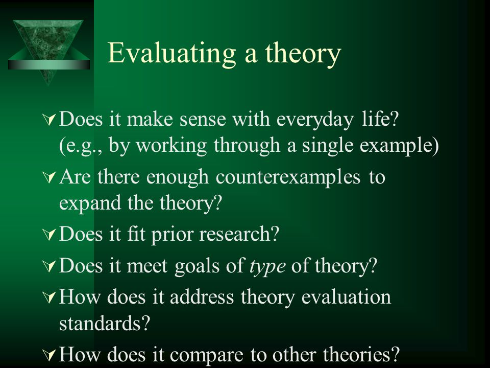 Evaluating a theory Does it make sense with everyday life? (e.g., by working through a single example) Are there enough counterexamples to expand the