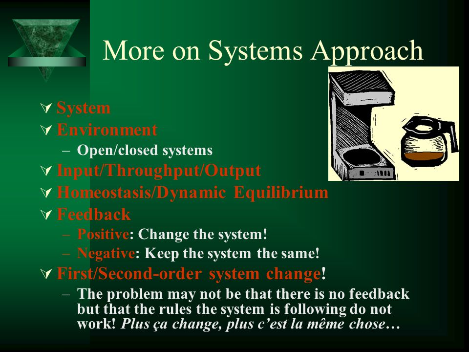 More on Systems Approach System Environment –O–Open/closed systems Input/Throughput/Output Homeostasis/Dynamic Equilibrium Feedback –P–Positive: Chang