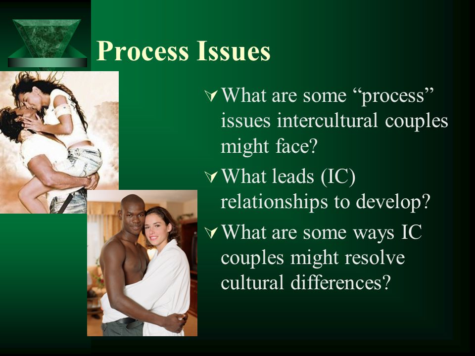 Process Issues What are some process issues intercultural couples might face? What leads (IC) relationships to develop? What are some ways IC couples