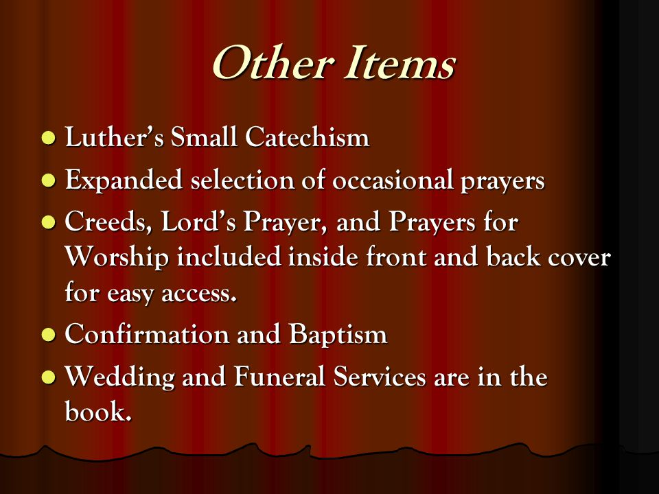 Other Items Luthers Small Catechism Luthers Small Catechism Expanded selection of occasional prayers Expanded selection of occasional prayers Creeds, Lords Prayer, and Prayers for Worship included inside front and back cover for easy access.