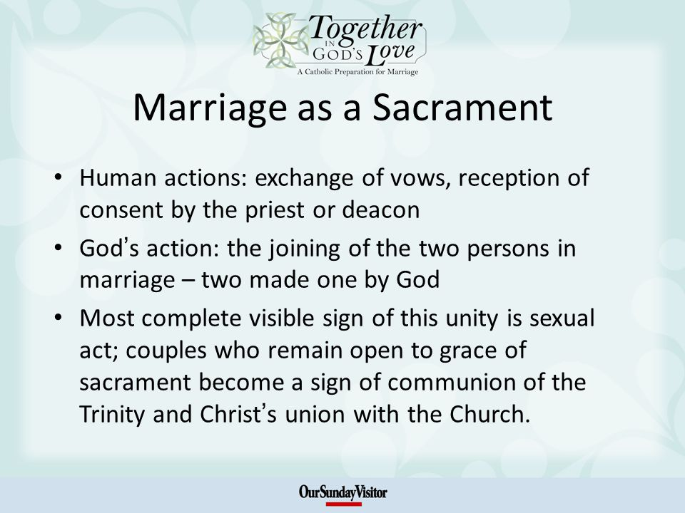 Marriage as a Sacrament Human actions: exchange of vows, reception of consent by the priest or deacon God s action: the joining of the two persons in