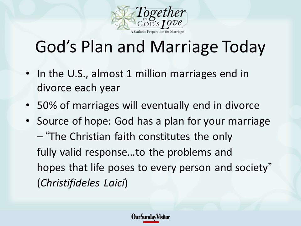 Gods Plan and Marriage Today In the U.S., almost 1 million marriages end in divorce each year 50% of marriages will eventually end in divorce Source o