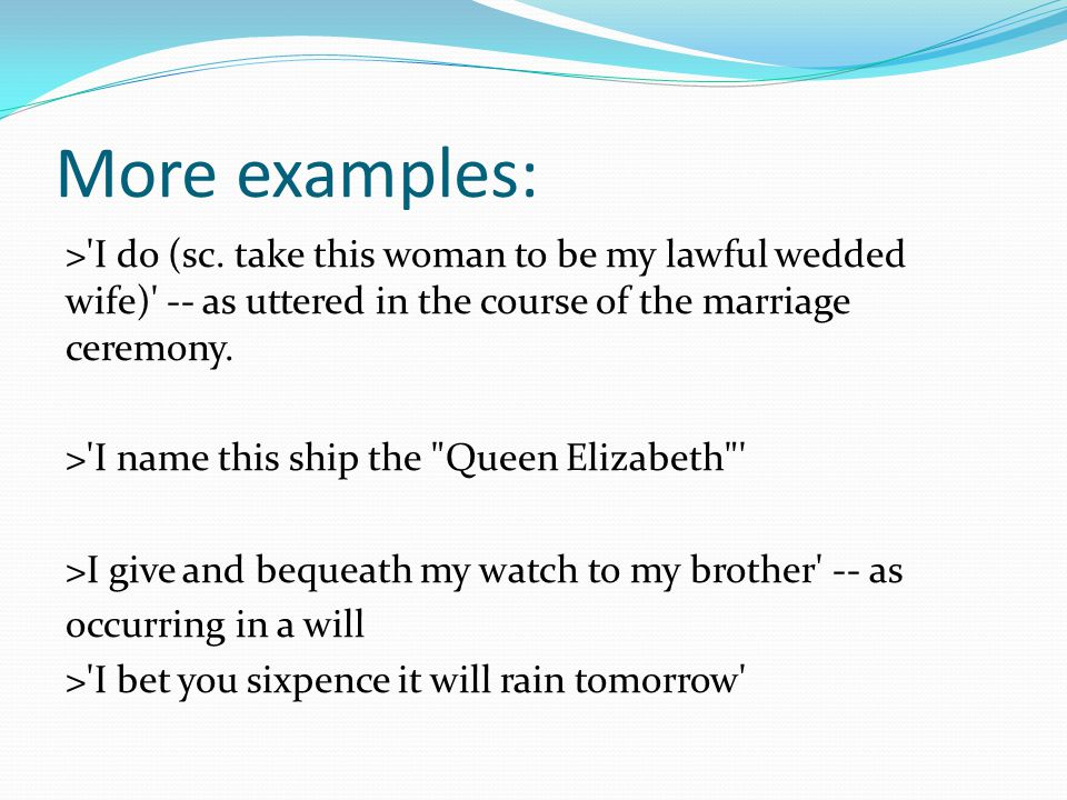 More examples: >'I do (sc. take this woman to be my lawful wedded wife)' -- as uttered in the course of the marriage ceremony. >'I name this ship the