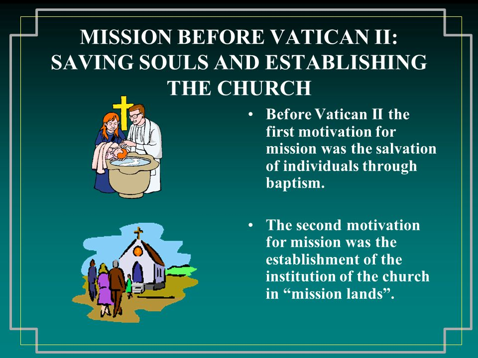 MISSION BEFORE VATICAN II: SAVING SOULS AND ESTABLISHING THE CHURCH Before Vatican II the first motivation for mission was the salvation of individual
