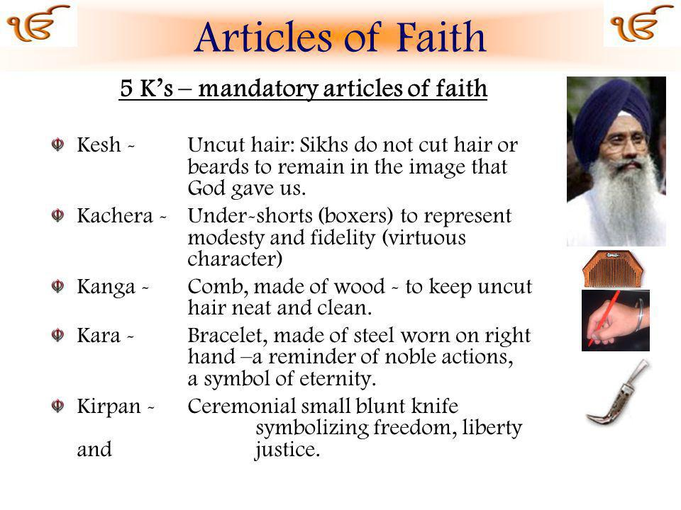 5 Ks – mandatory articles of faith Kesh - Uncut hair: Sikhs do not cut hair or beards to remain in the image that God gave us.