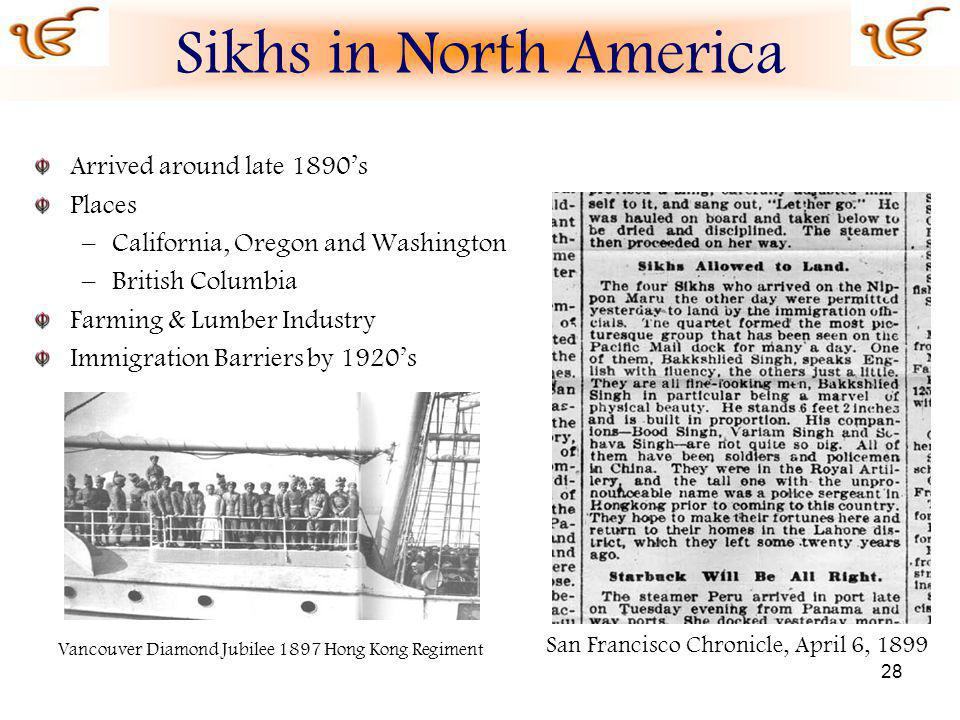 28 Arrived around late 1890s Places –California, Oregon and Washington –British Columbia Farming & Lumber Industry Immigration Barriers by 1920s San Francisco Chronicle, April 6, 1899 Vancouver Diamond Jubilee 1897 Hong Kong Regiment Sikhs in North America