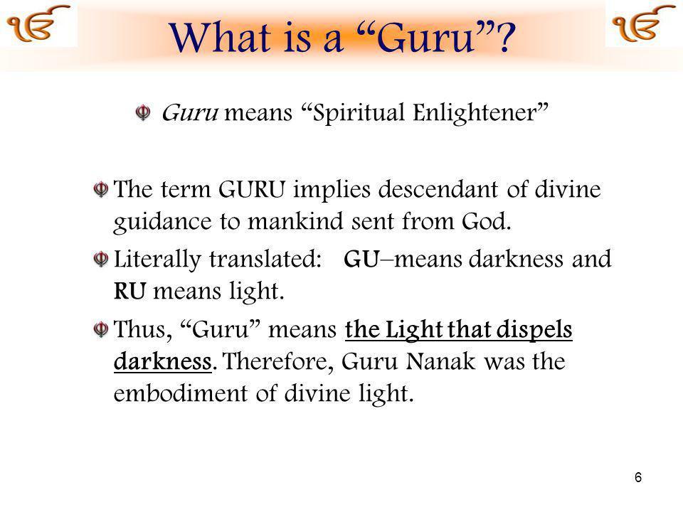 6 Guru means Spiritual Enlightener The term GURU implies descendant of divine guidance to mankind sent from God.
