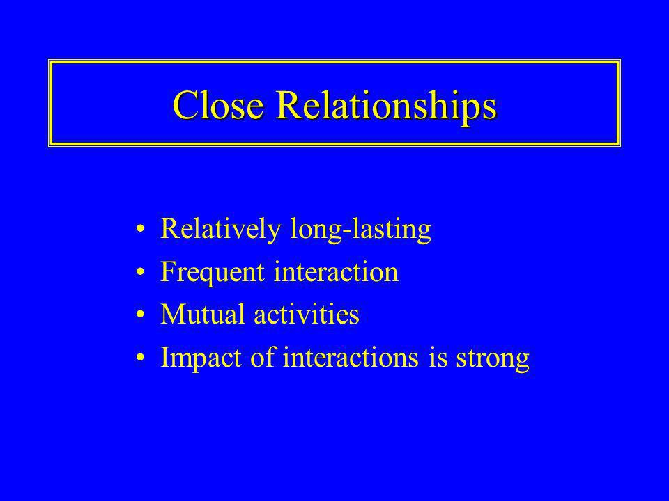 Close Relationships Relatively long-lasting Frequent interaction Mutual activities Impact of interactions is strong