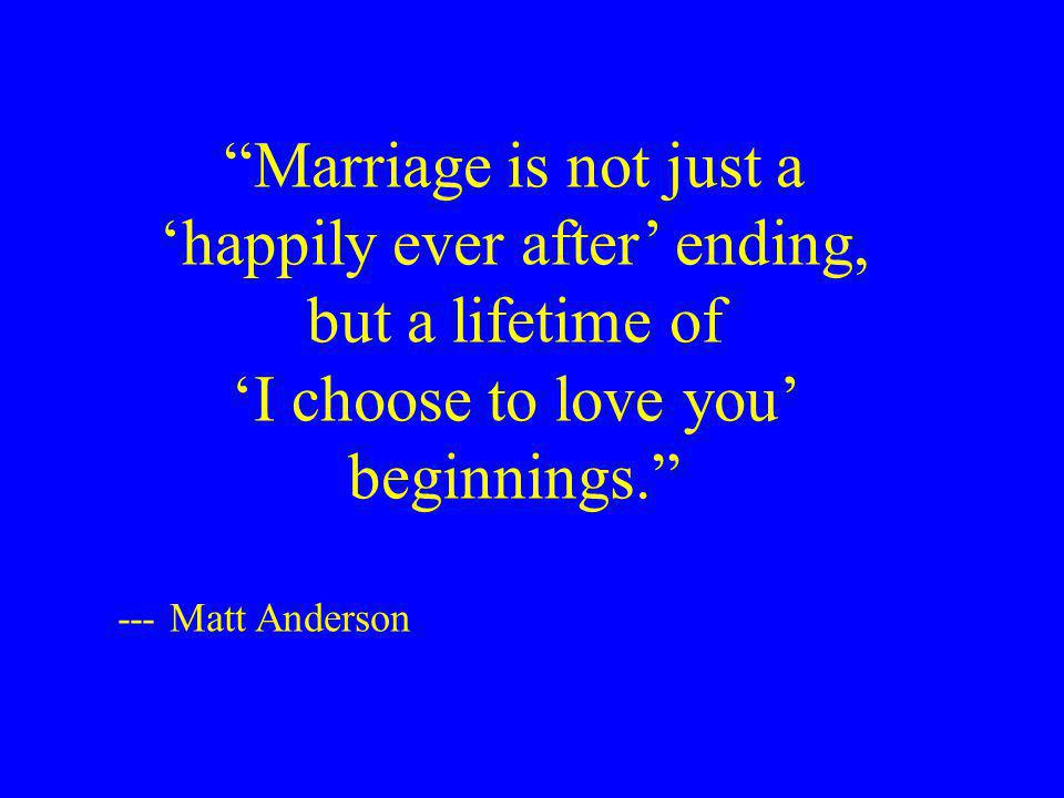 Marriage is not just a happily ever after ending, but a lifetime of I choose to love you beginnings.