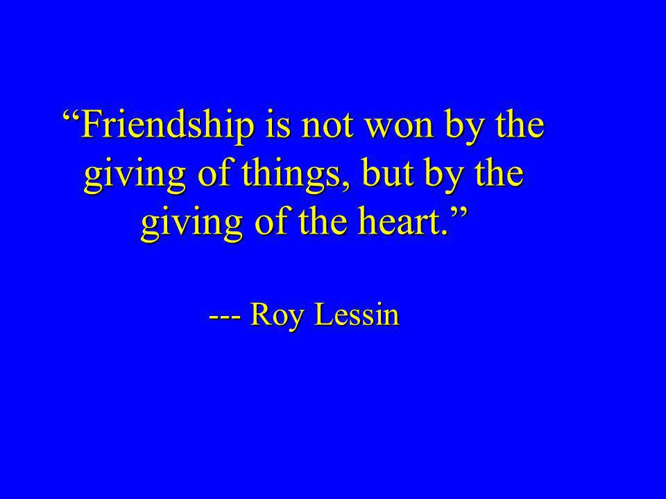 Friendship is not won by the giving of things, but by the giving of the heart. --- Roy Lessin