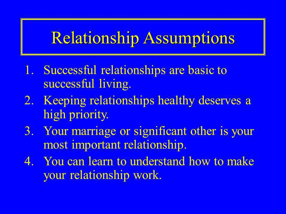 Relationship Assumptions 1.Successful relationships are basic to successful living.