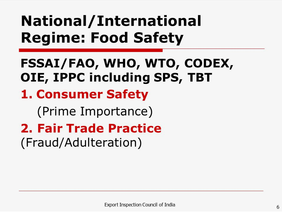 5 Export Inspection Council of India 5 International Trade : India FY 2011-12 (Total) Export $ 304 Billion (20.94% Growth) Import $ 488 Billion (32.15% Growth) FY 2011-12 (Food & Agri) Export $ 21.35 Billon (56% Growth/Share 8.7%) Import $ 27.19 Billion