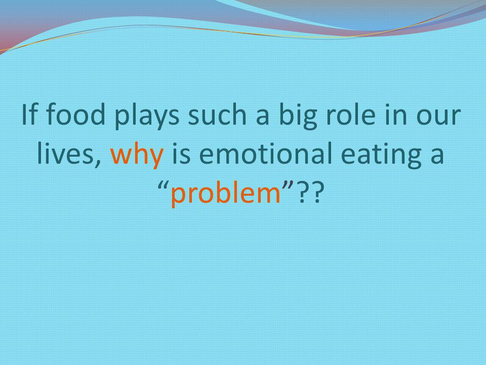 If food plays such a big role in our lives, why is emotional eating aproblem??