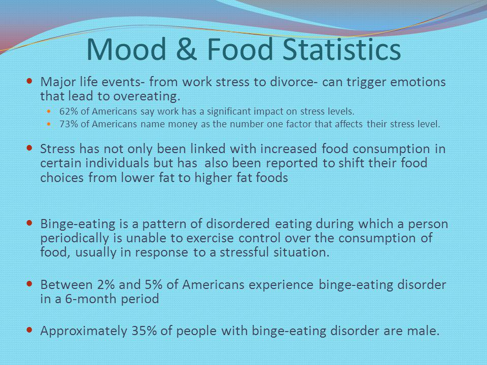 Mood & Food Statistics Major life events- from work stress to divorce- can trigger emotions that lead to overeating.