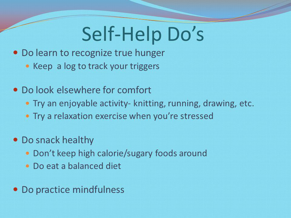 Self-Help Dos Do learn to recognize true hunger Keep a log to track your triggers Do look elsewhere for comfort Try an enjoyable activity- knitting, running, drawing, etc.