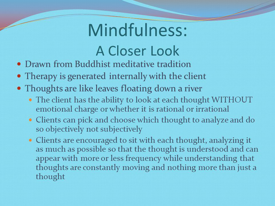 Mindfulness: A Closer Look Drawn from Buddhist meditative tradition Therapy is generated internally with the client Thoughts are like leaves floating down a river The client has the ability to look at each thought WITHOUT emotional charge or whether it is rational or irrational Clients can pick and choose which thought to analyze and do so objectively not subjectively Clients are encouraged to sit with each thought, analyzing it as much as possible so that the thought is understood and can appear with more or less frequency while understanding that thoughts are constantly moving and nothing more than just a thought