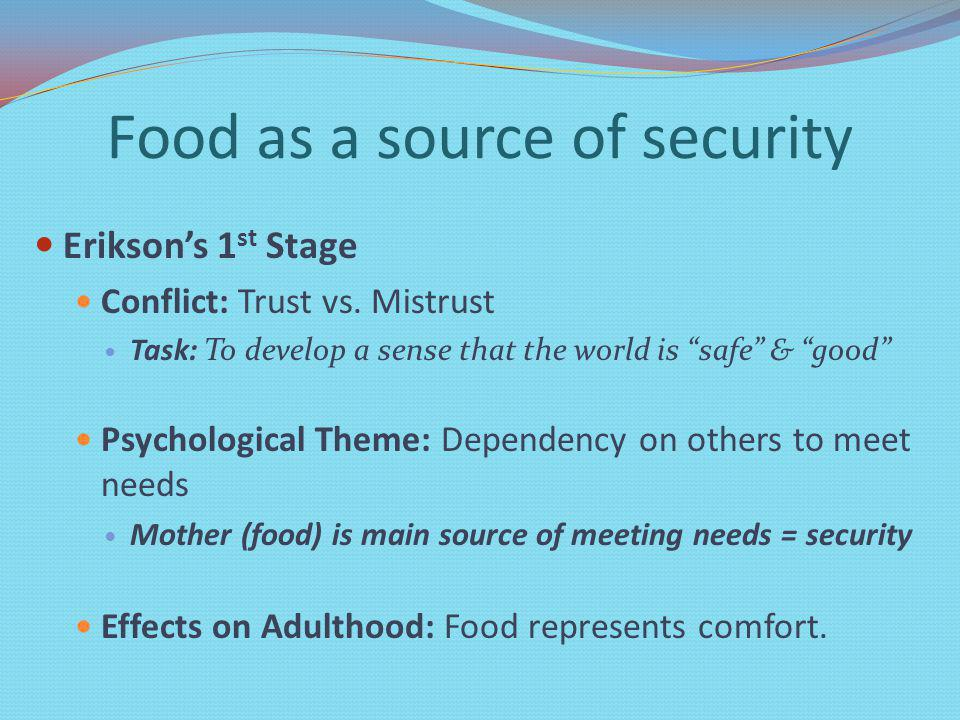 Food as a source of security Eriksons 1 st Stage Conflict: Trust vs.