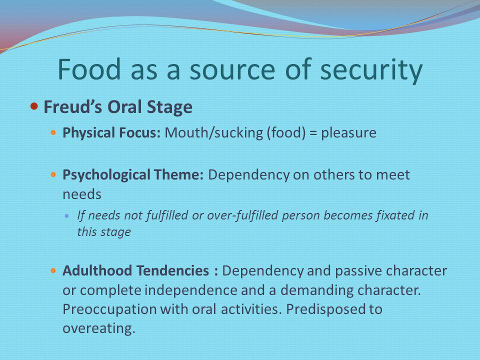 Food as a source of security Freuds Oral Stage Physical Focus: Mouth/sucking (food) = pleasure Psychological Theme: Dependency on others to meet needs If needs not fulfilled or over-fulfilled person becomes fixated in this stage Adulthood Tendencies : Dependency and passive character or complete independence and a demanding character.