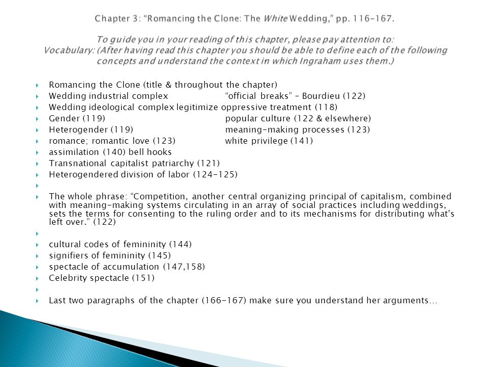 Romancing the Clone (title & throughout the chapter) Wedding industrial complexofficial breaks – Bourdieu (122) Wedding ideological complexlegitimize oppressive treatment (118) Gender (119)popular culture (122 & elsewhere) Heterogender (119)meaning-making processes (123) romance; romantic love (123) white privilege (141) assimilation (140) bell hooks Transnational capitalist patriarchy (121) Heterogendered division of labor (124-125) The whole phrase: Competition, another central organizing principal of capitalism, combined with meaning-making systems circulating in an array of social practices including weddings, sets the terms for consenting to the ruling order and to its mechanisms for distributing whats left over.