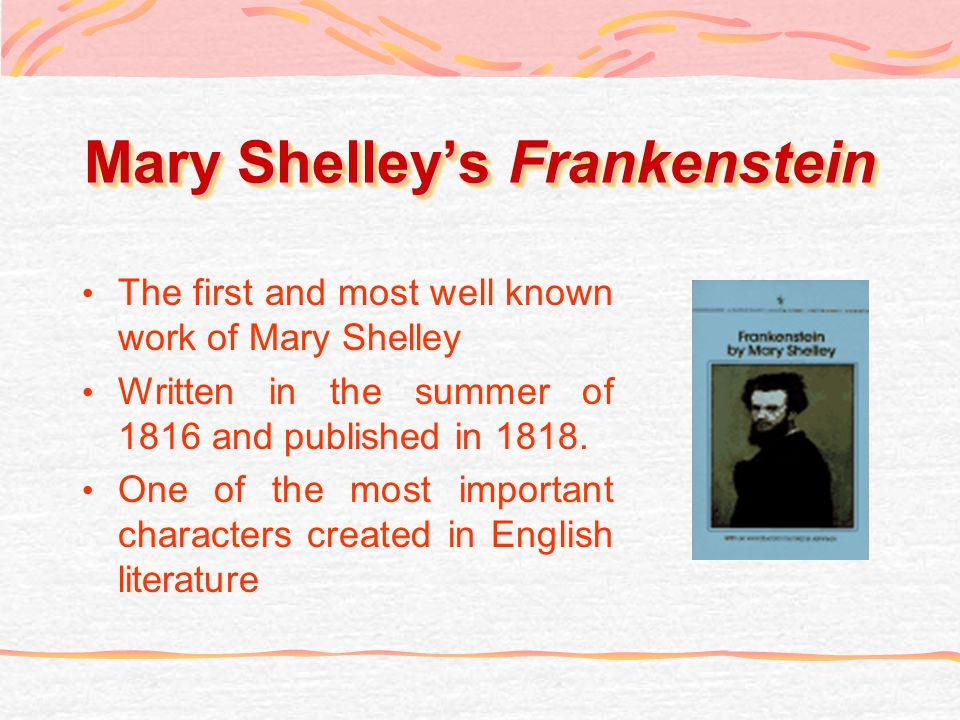 Mary Shelleys Frankenstein The first and most well known work of Mary Shelley Written in the summer of 1816 and published in 1818. One of the most imp