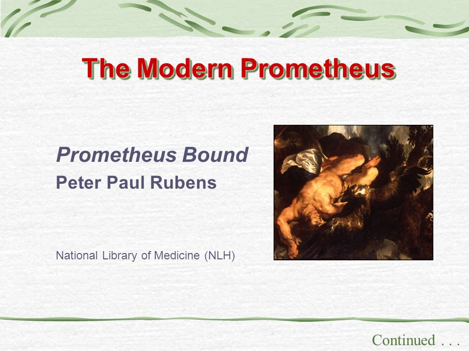 The Modern Prometheus Continued... Prometheus Bound Peter Paul Rubens National Library of Medicine (NLH)