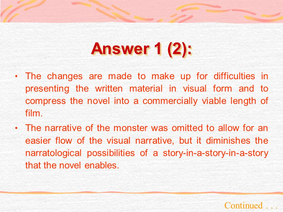 Answer 1 (2): Continued... The changes are made to make up for difficulties in presenting the written material in visual form and to compress the nove
