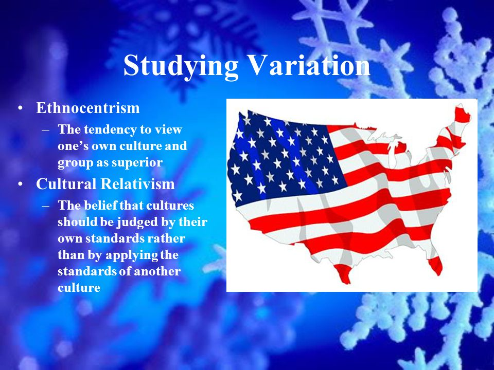 Studying Variation Ethnocentrism –The tendency to view ones own culture and group as superior Cultural Relativism –The belief that cultures should be judged by their own standards rather than by applying the standards of another culture