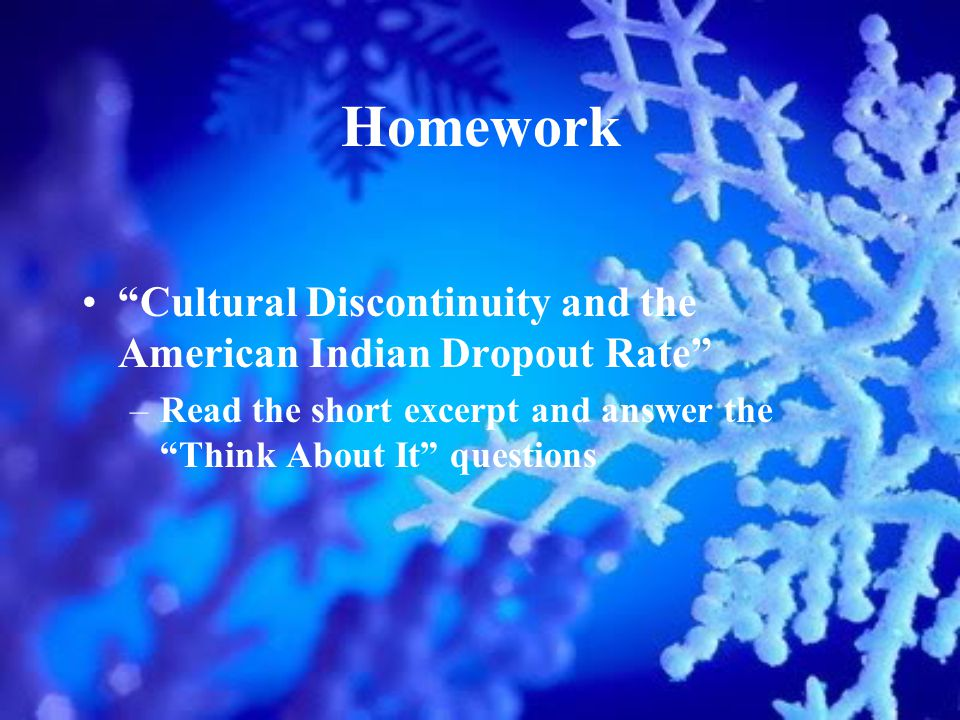 Homework Cultural Discontinuity and the American Indian Dropout Rate –Read the short excerpt and answer the Think About It questions