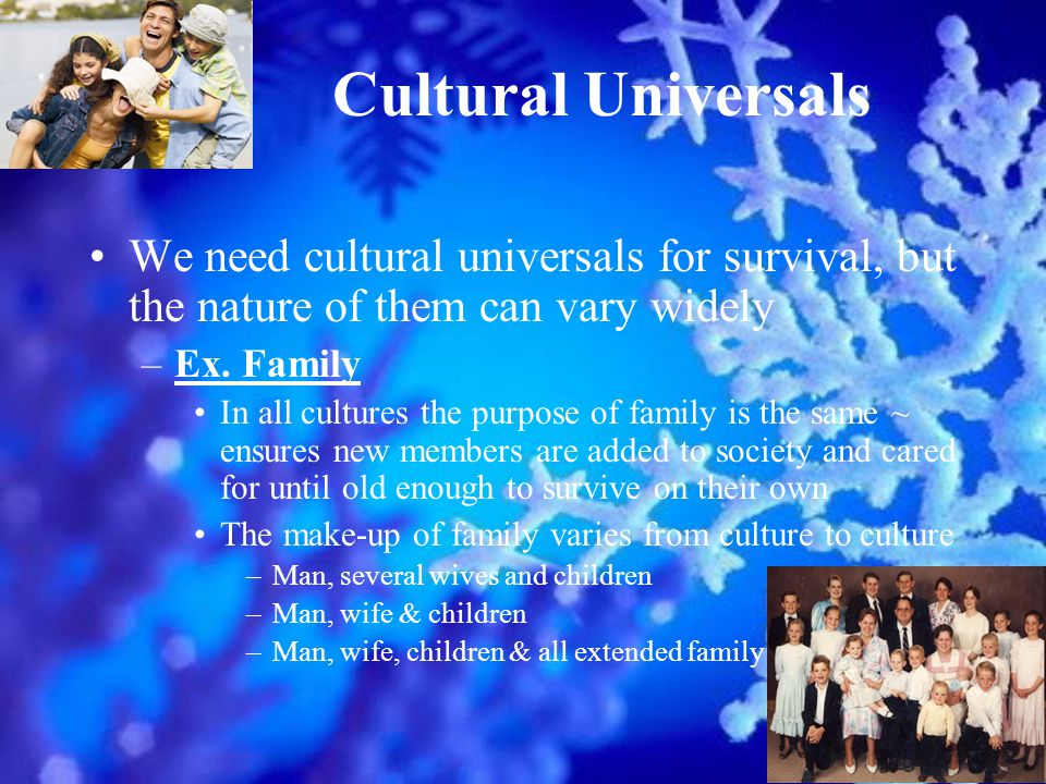 Cultural Universals We need cultural universals for survival, but the nature of them can vary widely –Ex.