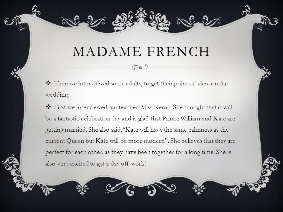MADAME FRENCH Then we interviewed some adults, to get their point of view on the wedding.