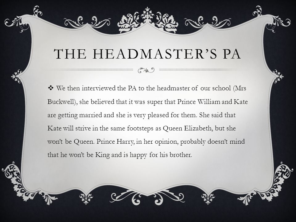 THE HEADMASTERS PA We then interviewed the PA to the headmaster of our school (Mrs Buckwell), she believed that it was super that Prince William and Kate are getting married and she is very pleased for them.