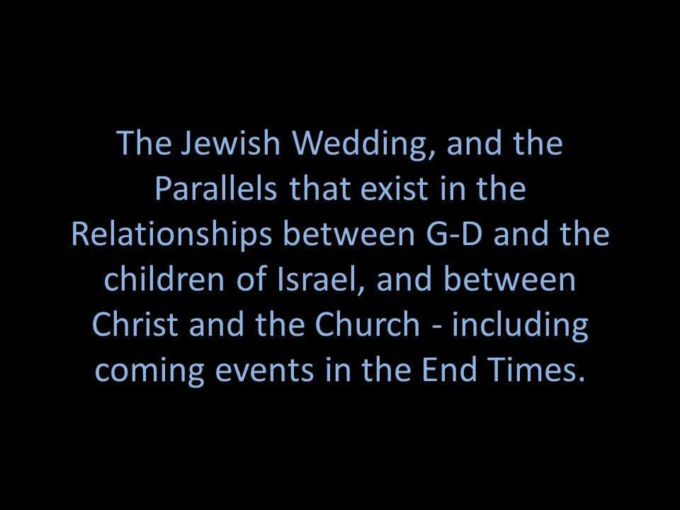The Jewish Wedding, and the Parallels that exist in the Relationships between G-D and the children of Israel, and between Christ and the Church - incl