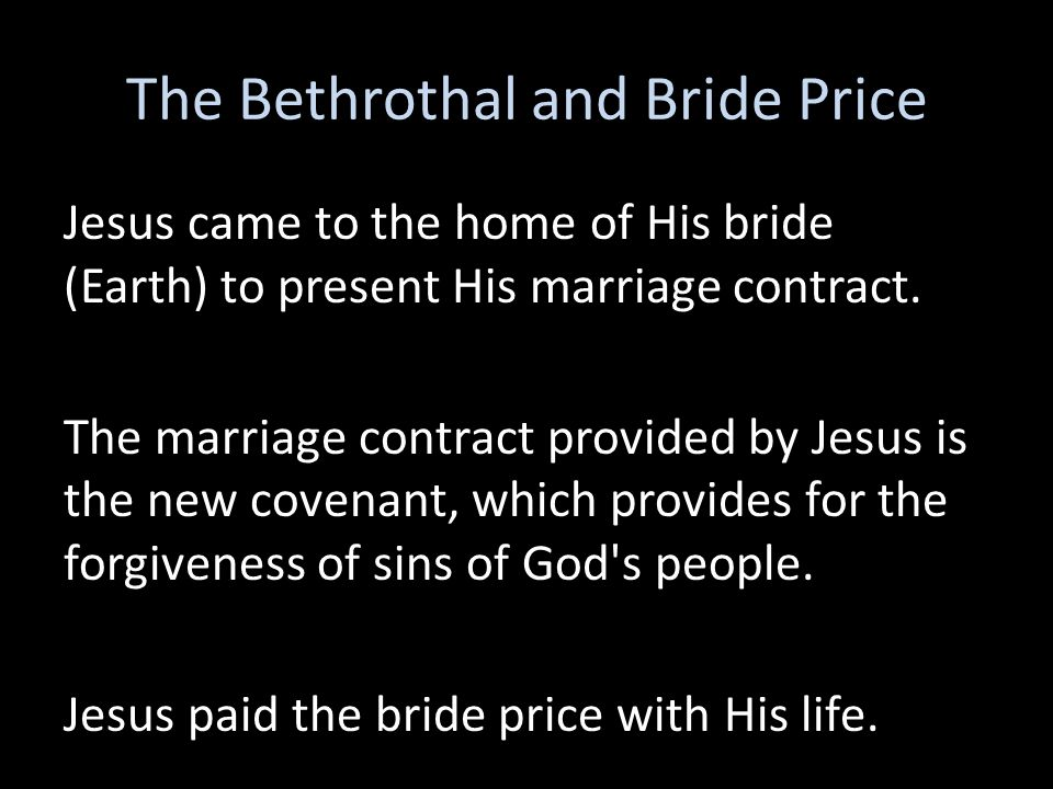 The Bethrothal and Bride Price Jesus came to the home of His bride (Earth) to present His marriage contract. The marriage contract provided by Jesus i