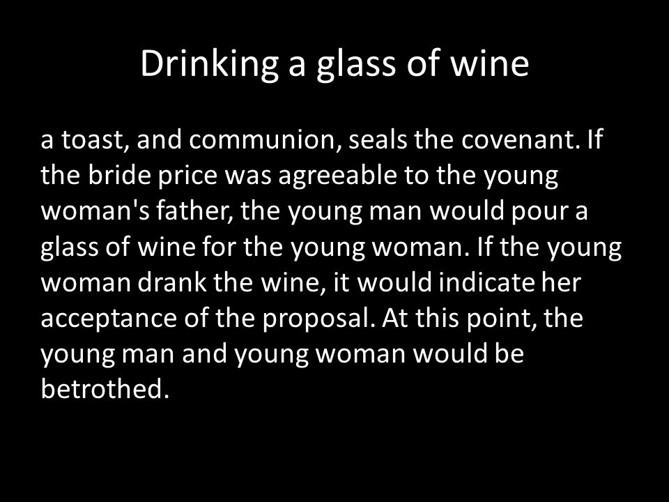 Drinking a glass of wine a toast, and communion, seals the covenant. If the bride price was agreeable to the young woman's father, the young man would
