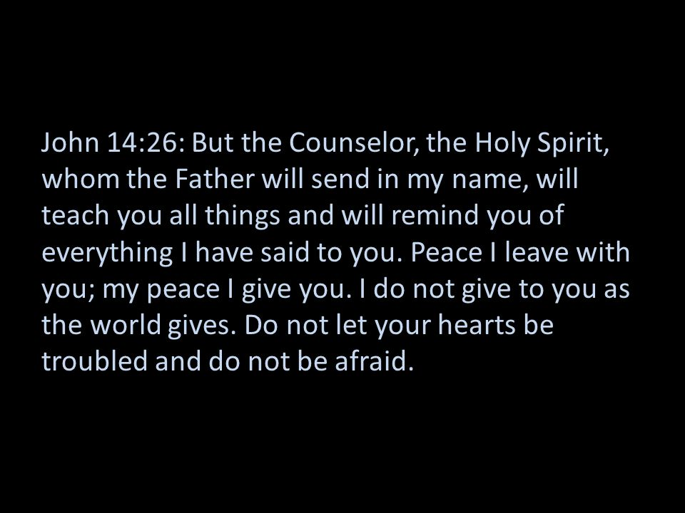 John 14:26: But the Counselor, the Holy Spirit, whom the Father will send in my name, will teach you all things and will remind you of everything I ha