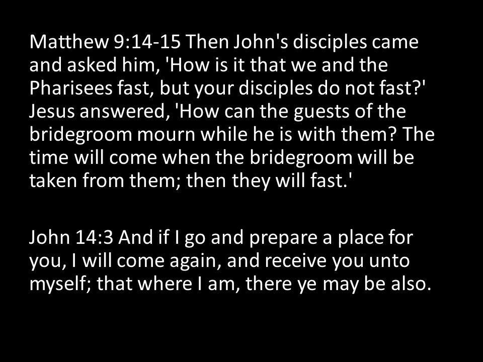 Matthew 9:14-15 Then John's disciples came and asked him, 'How is it that we and the Pharisees fast, but your disciples do not fast?' Jesus answered,